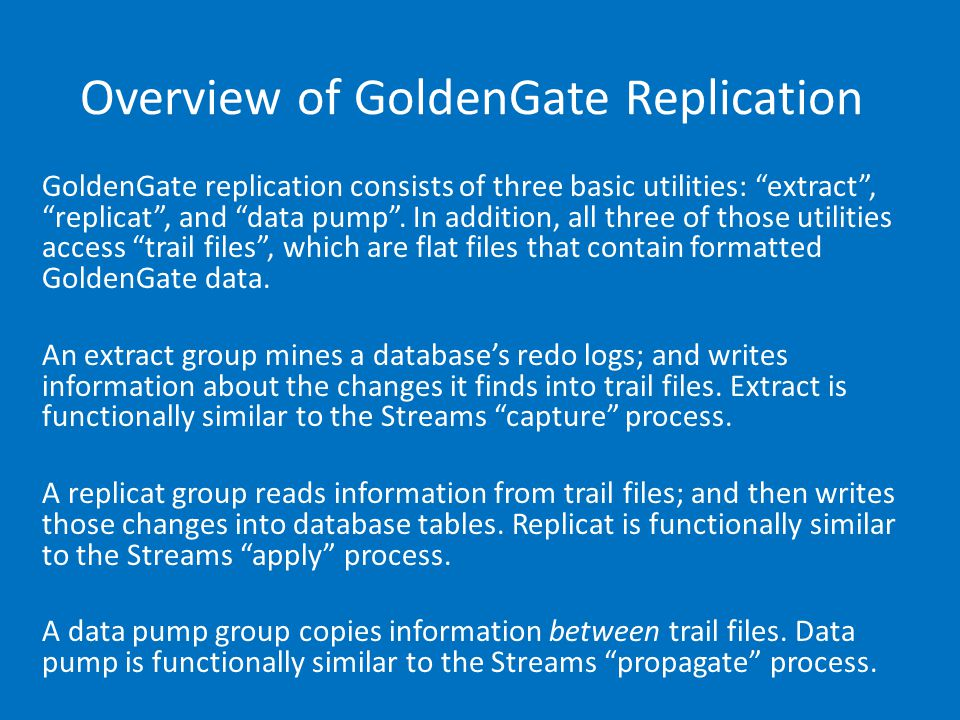 Overview of GoldenGate Replication GoldenGate replication consists of three basic utilities: extract, replicat, and data pump.