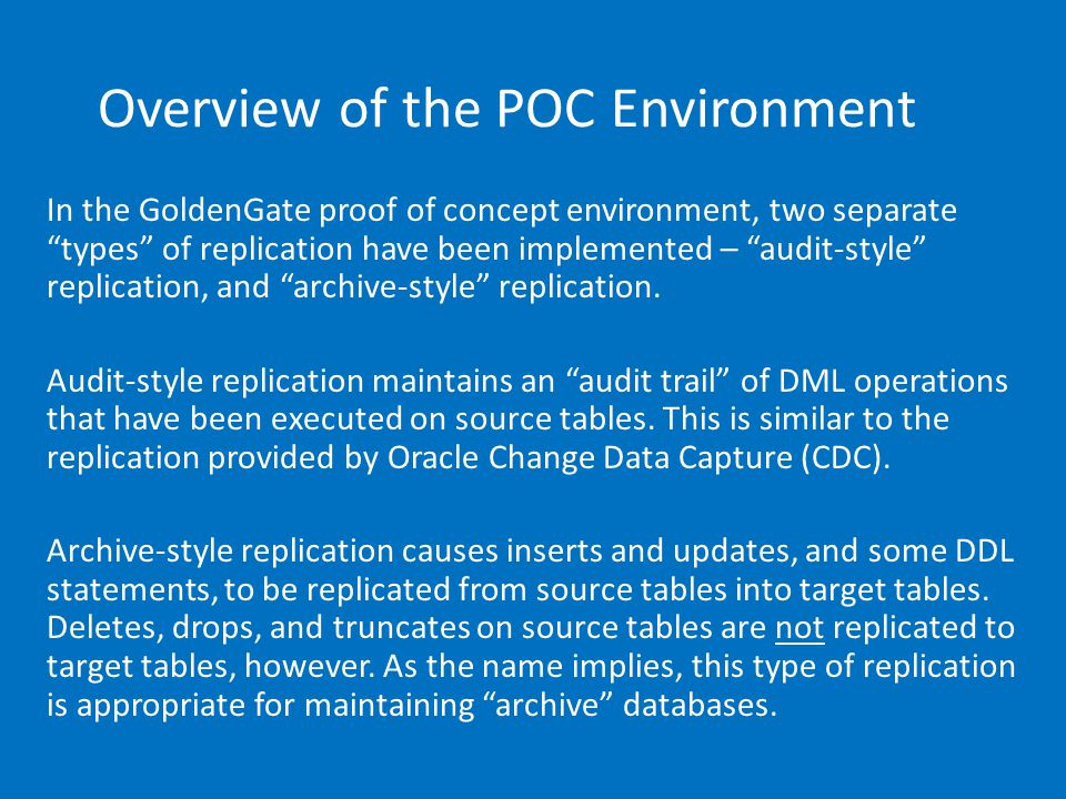 Overview of the POC Environment In the GoldenGate proof of concept environment, two separate types of replication have been implemented – audit-style replication, and archive-style replication.