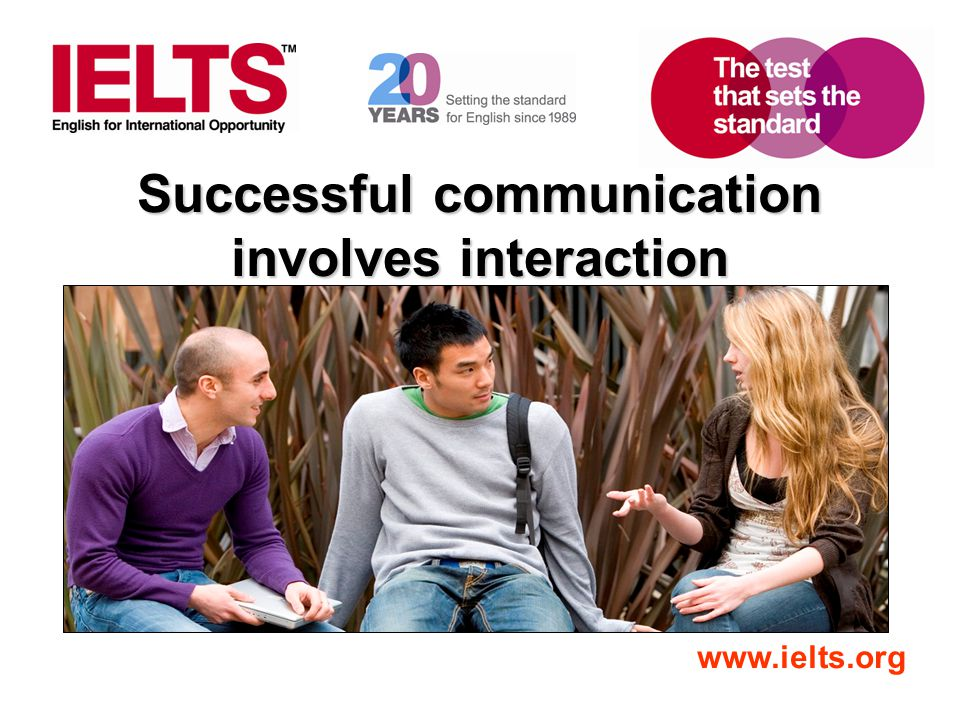 www.ielts.org Successful communication involves interaction