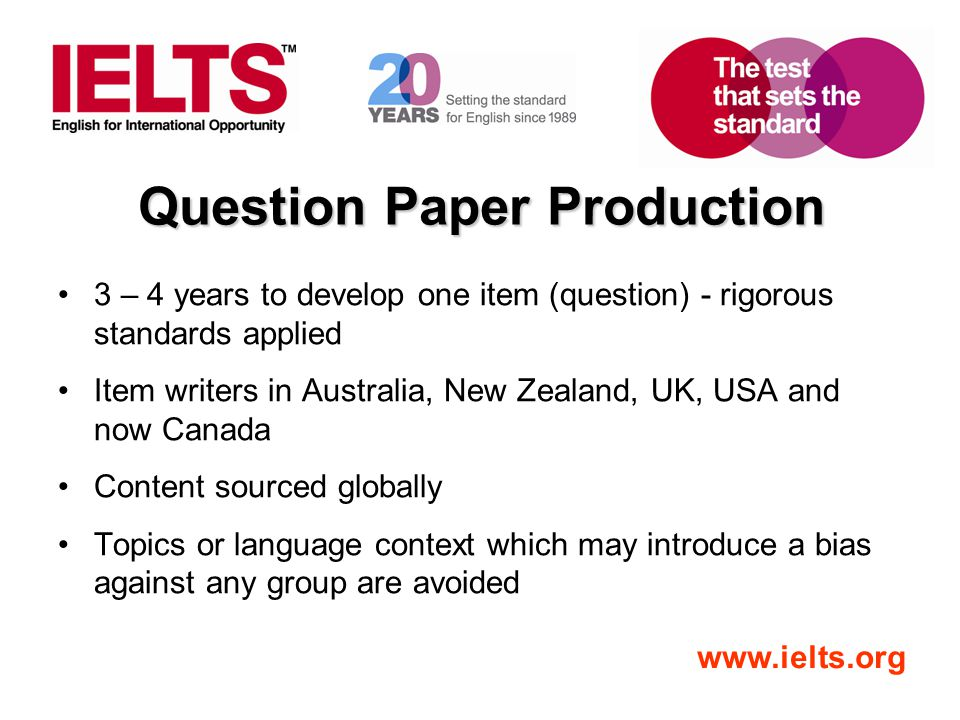 www.ielts.org Question Paper Production 3 – 4 years to develop one item (question) - rigorous standards applied Item writers in Australia, New Zealand, UK, USA and now Canada Content sourced globally Topics or language context which may introduce a bias against any group are avoided