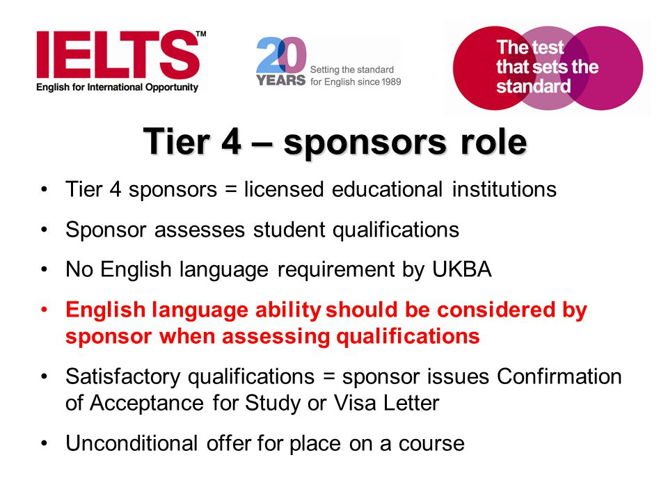 www.ielts.org Tier 4 – sponsors role Tier 4 sponsors = licensed educational institutions Sponsor assesses student qualifications No English language requirement by UKBA English language ability should be considered by sponsor when assessing qualifications Satisfactory qualifications = sponsor issues Confirmation of Acceptance for Study or Visa Letter Unconditional offer for place on a course