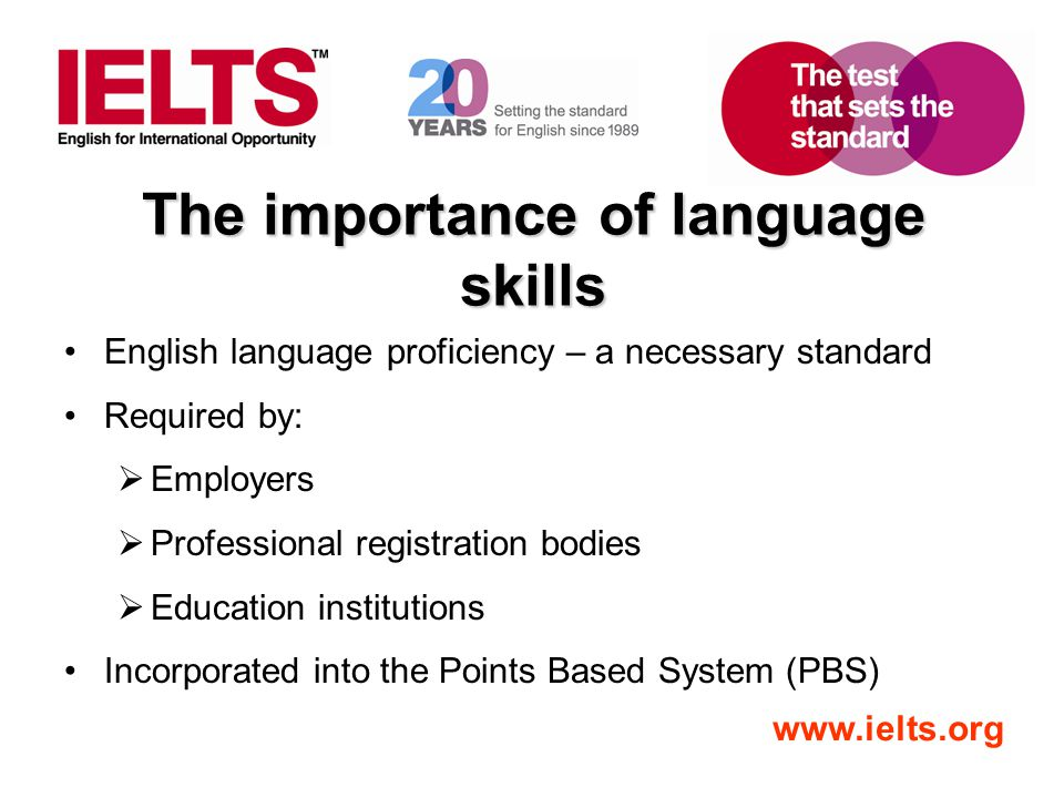 www.ielts.org The importance of language skills English language proficiency – a necessary standard Required by: Employers Professional registration bodies Education institutions Incorporated into the Points Based System (PBS)
