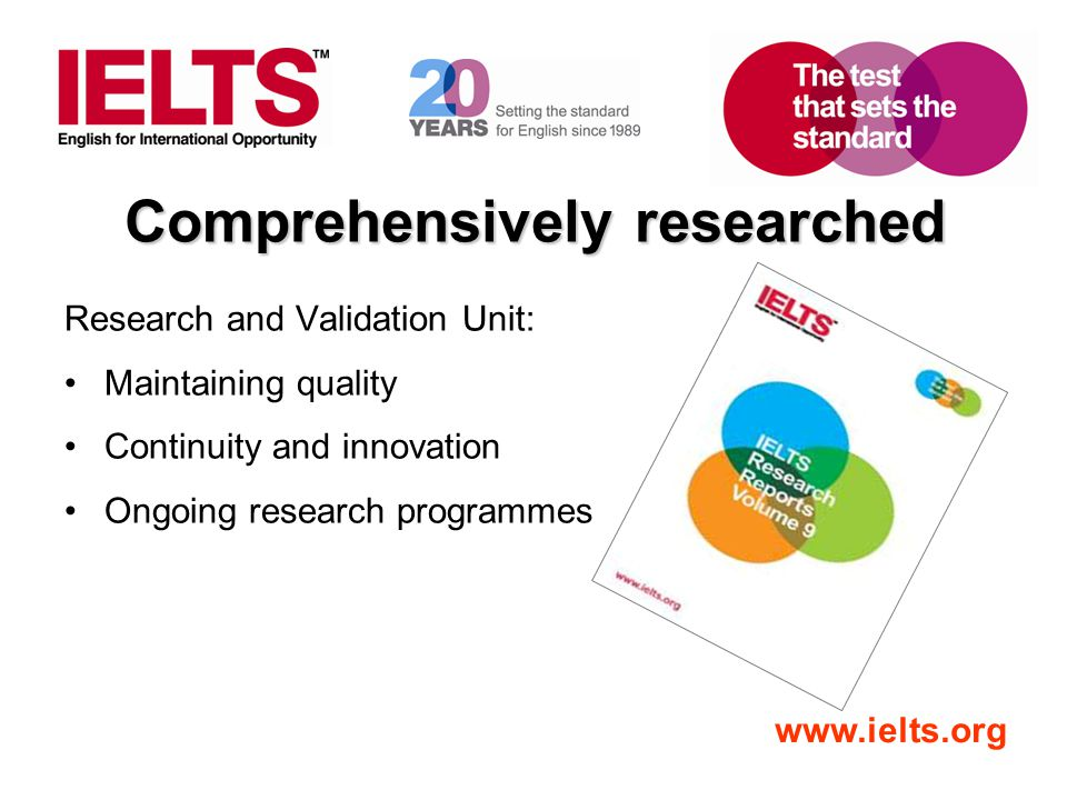 www.ielts.org Comprehensively researched Research and Validation Unit: Maintaining quality Continuity and innovation Ongoing research programmes