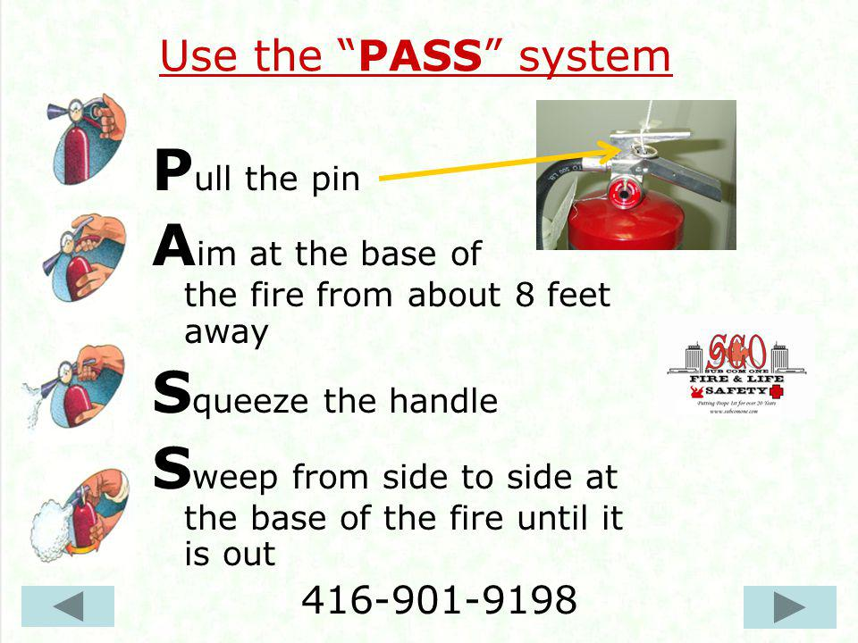 Use the PASS system P ull the pin A im at the base of the fire from about 8 feet away S queeze the handle S weep from side to side at the base of the