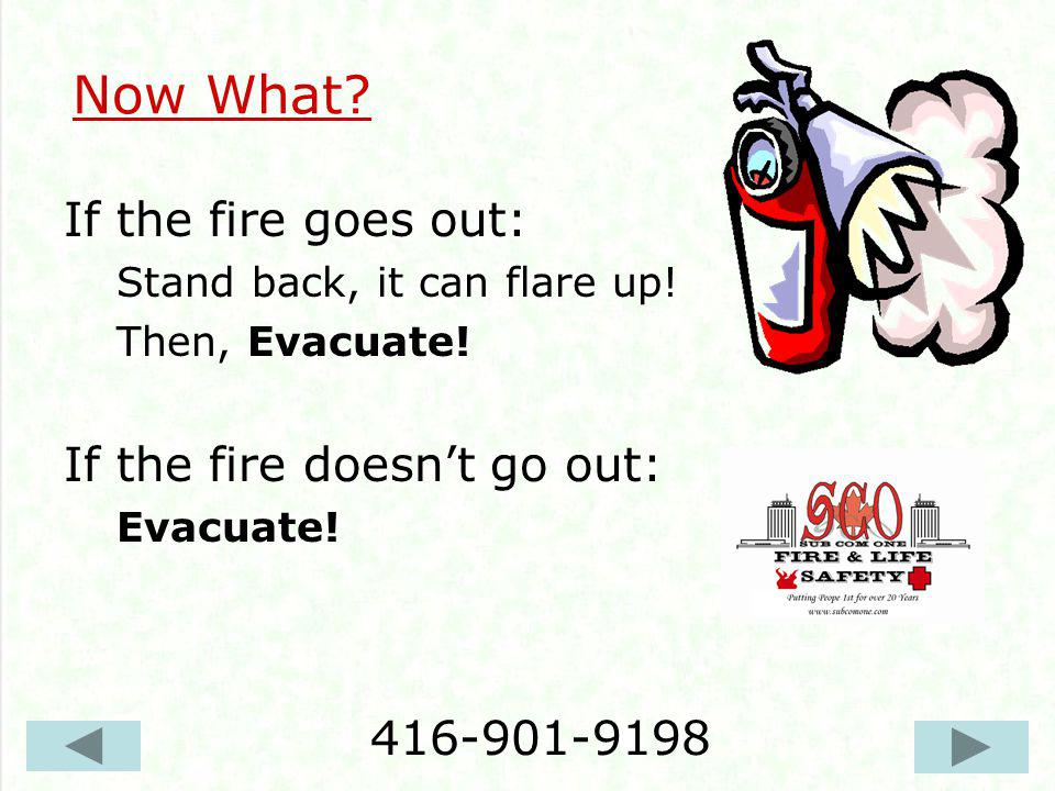 Now What? If the fire goes out: Stand back, it can flare up! Then, Evacuate! If the fire doesnt go out: Evacuate! 416-901-9198