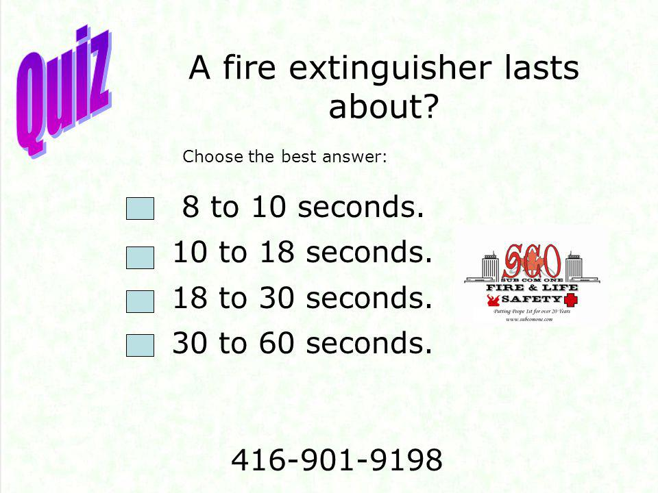 A fire extinguisher lasts about? 8 to 10 seconds. 10 to 18 seconds. 18 to 30 seconds. 30 to 60 seconds. Choose the best answer: 416-901-9198