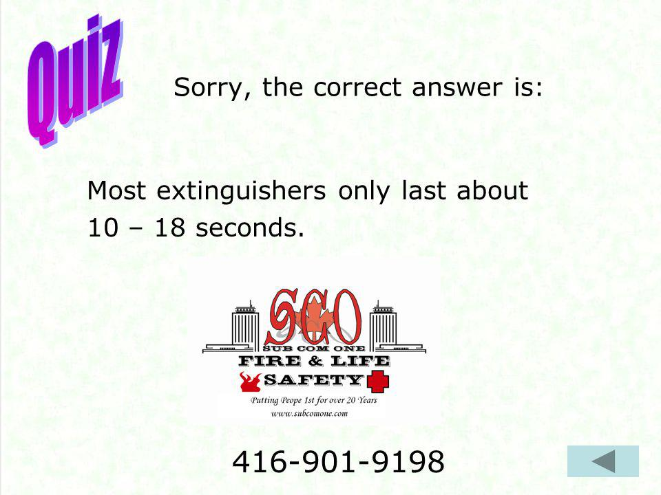 Sorry, the correct answer is: Most extinguishers only last about 10 – 18 seconds