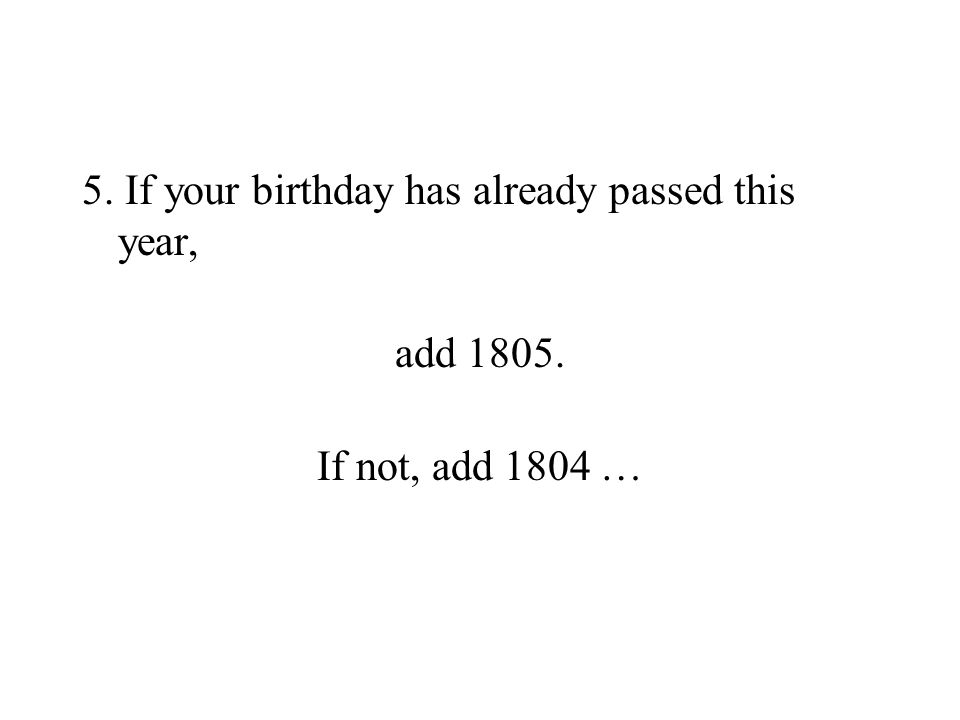 5. If your birthday has already passed this year, add 1805. If not, add 1804 …