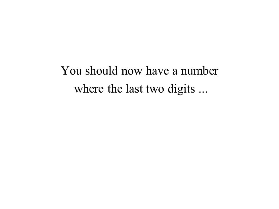 You should now have a number where the last two digits...