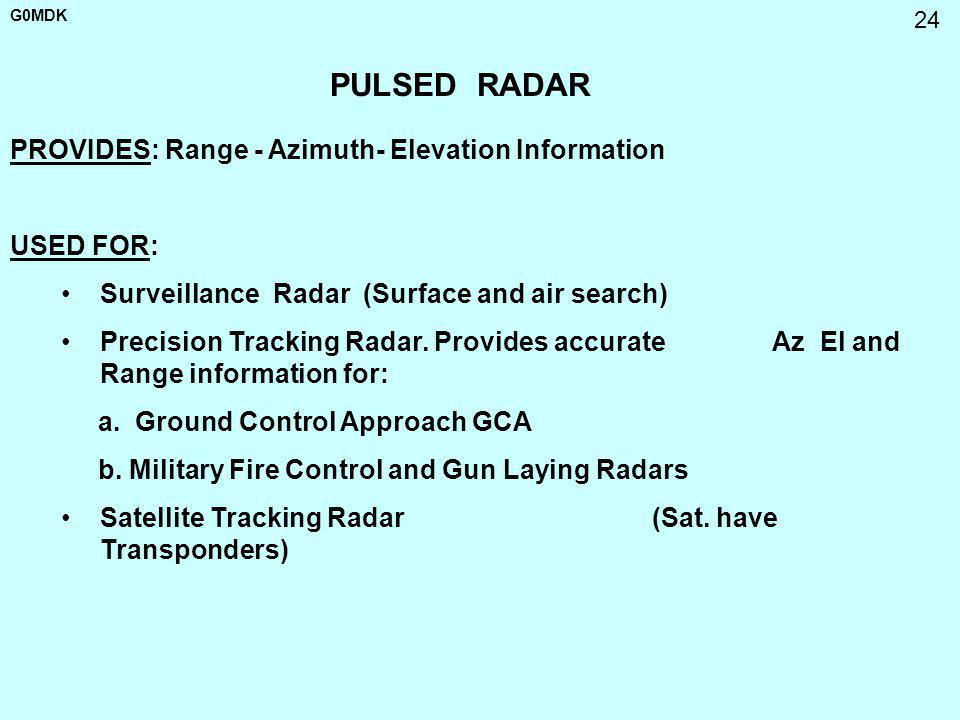 G0MDK 24 PULSED RADAR Surveillance Radar (Surface and air search) Precision Tracking Radar. Provides accurate Az El and Range information for: a. Grou