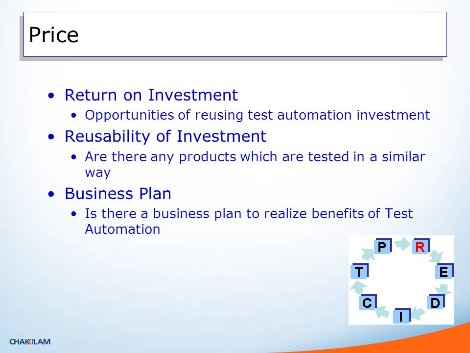 Price Return on Investment Opportunities of reusing test automation investment Reusability of Investment Are there any products which are tested in a similar way Business Plan Is there a business plan to realize benefits of Test Automation
