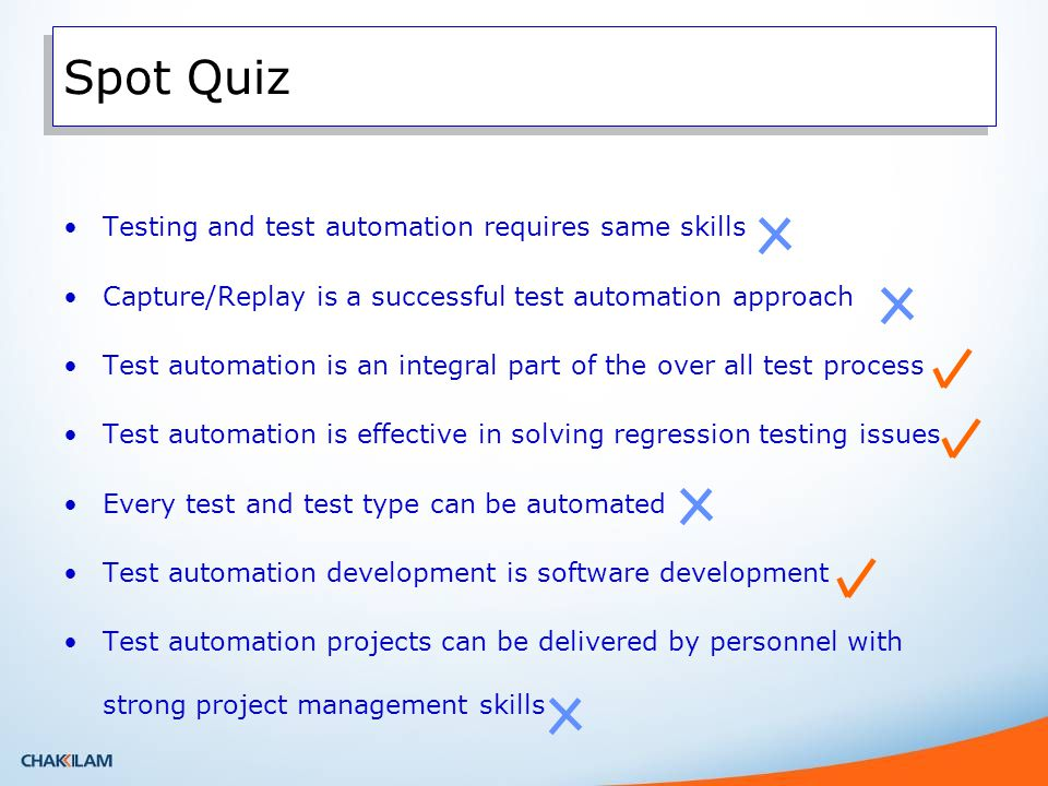Testing and test automation requires same skills Capture/Replay is a successful test automation approach Test automation is an integral part of the over all test process Test automation is effective in solving regression testing issues Every test and test type can be automated Test automation development is software development Test automation projects can be delivered by personnel with strong project management skills Spot Quiz