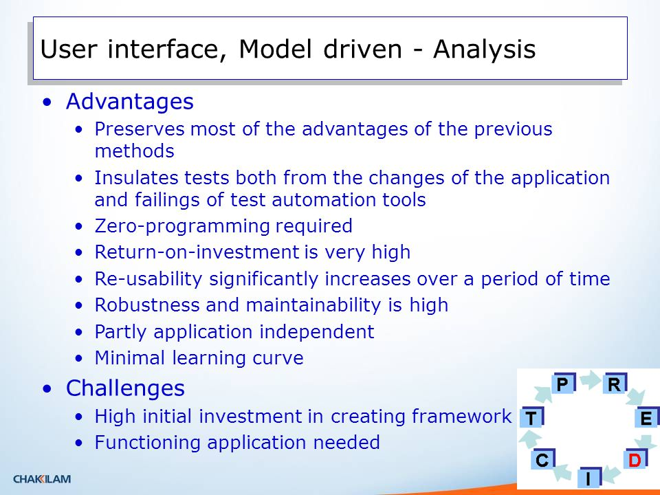 Advantages Preserves most of the advantages of the previous methods Insulates tests both from the changes of the application and failings of test automation tools Zero-programming required Return-on-investment is very high Re-usability significantly increases over a period of time Robustness and maintainability is high Partly application independent Minimal learning curve Challenges High initial investment in creating framework Functioning application needed User interface, Model driven - Analysis