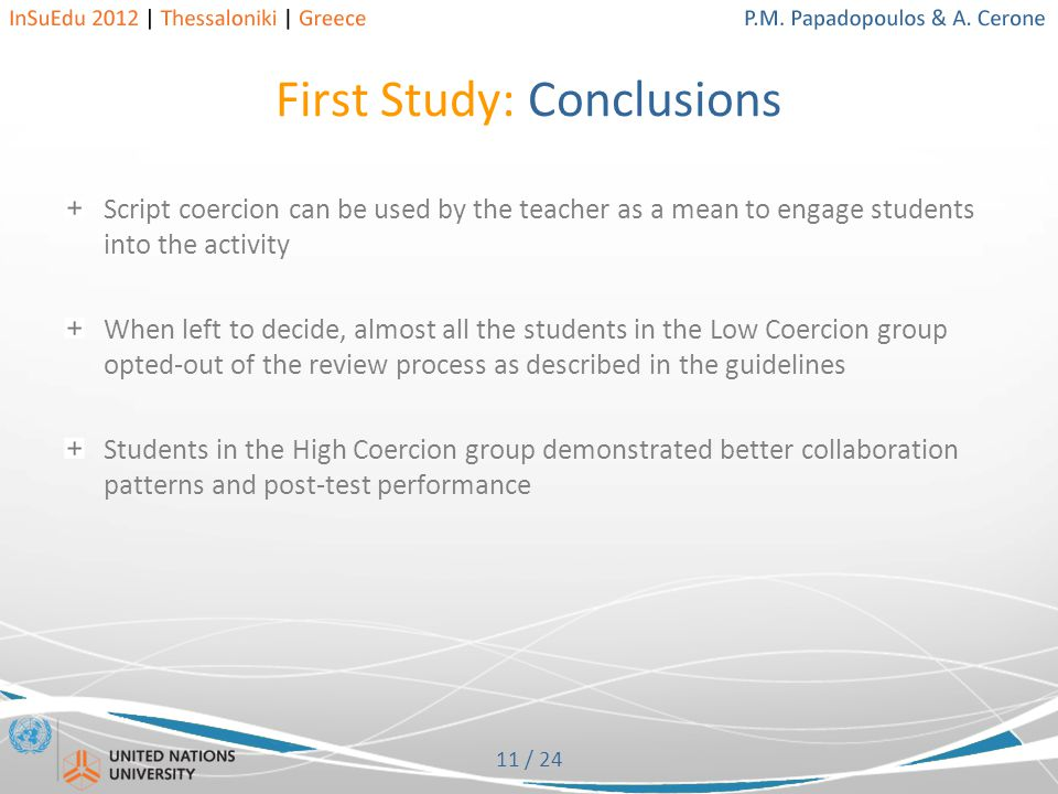 11 / 24 First Study: Conclusions Script coercion can be used by the teacher as a mean to engage students into the activity When left to decide, almost all the students in the Low Coercion group opted-out of the review process as described in the guidelines Students in the High Coercion group demonstrated better collaboration patterns and post-test performance