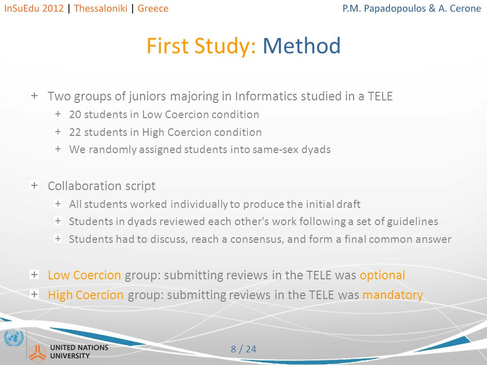 8 / 24 First Study: Method Two groups of juniors majoring in Informatics studied in a TELE 20 students in Low Coercion condition 22 students in High Coercion condition We randomly assigned students into same-sex dyads Collaboration script All students worked individually to produce the initial draft Students in dyads reviewed each other s work following a set of guidelines Students had to discuss, reach a consensus, and form a final common answer Low Coercion group: submitting reviews in the TELE was optional High Coercion group: submitting reviews in the TELE was mandatory