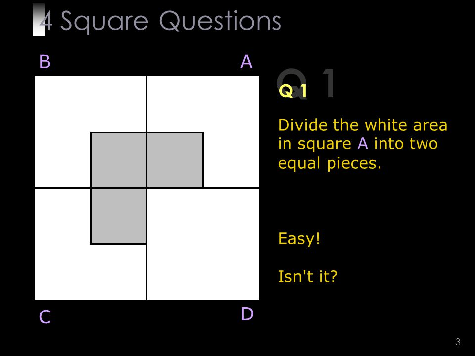 3 Q 1 Divide the white area in square A into two equal pieces.