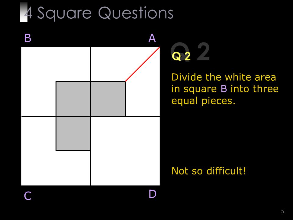 5 Q 2 Divide the white area in square B into three equal pieces.