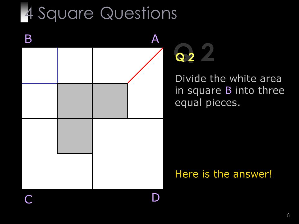 6 Q 2 Divide the white area in square B into three equal pieces.