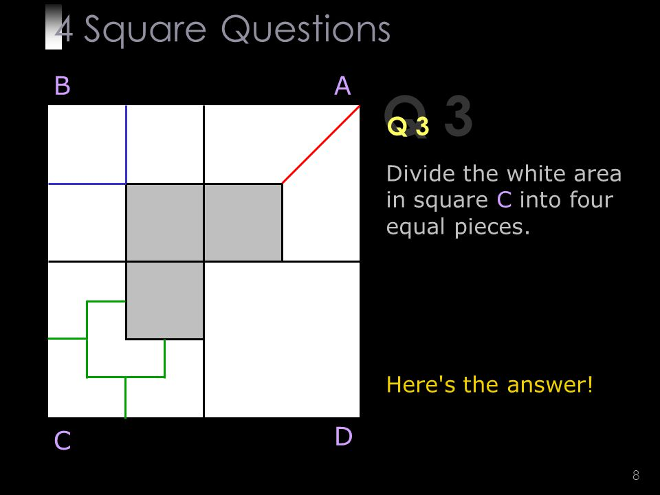 8 Q 3 Divide the white area in square C into four equal pieces.