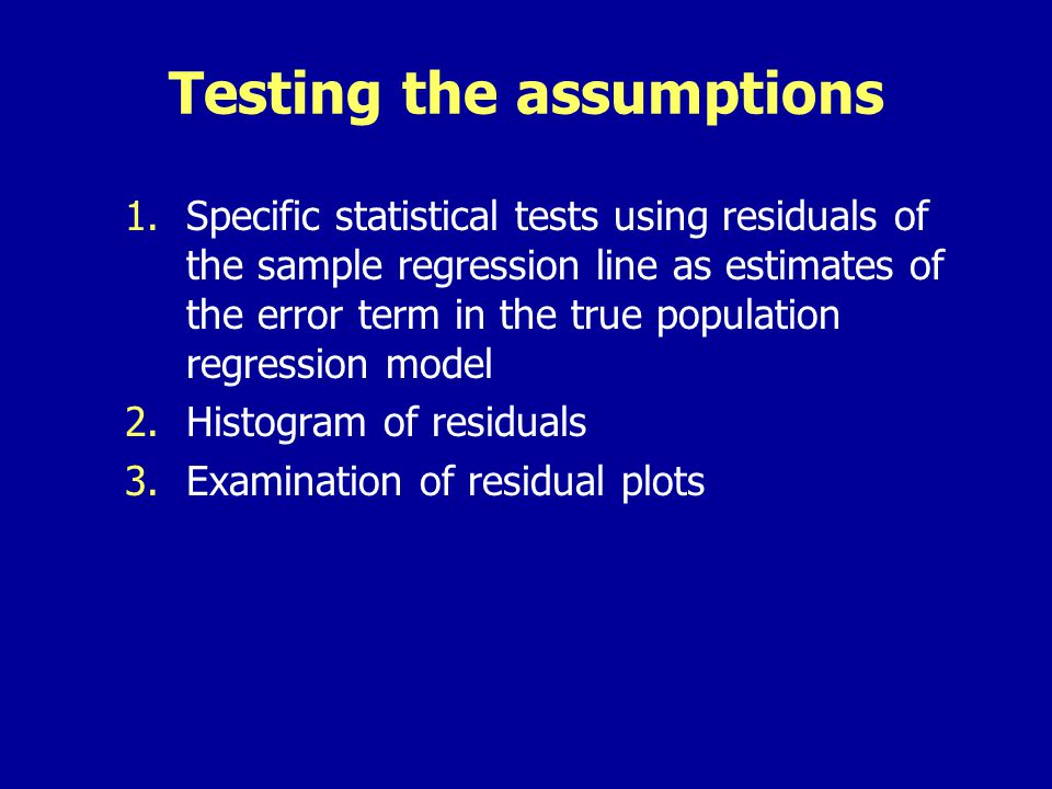 Testing the assumptions 1.Specific statistical tests using residuals of the sample regression line as estimates of the error term in the true population regression model 2.Histogram of residuals 3.Examination of residual plots
