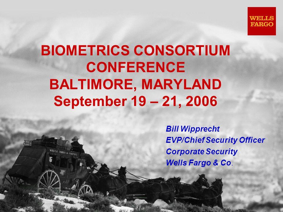 BIOMETRICS CONSORTIUM CONFERENCE BALTIMORE, MARYLAND September 19 – 21, 2006 Bill Wipprecht EVP/Chief Security Officer Corporate Security Wells Fargo