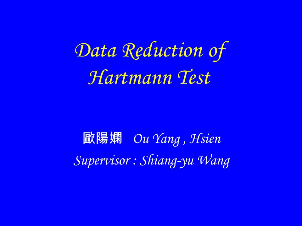 Data Reduction of Hartmann Test Ou Yang, Hsien Supervisor : Shiang-yu Wang