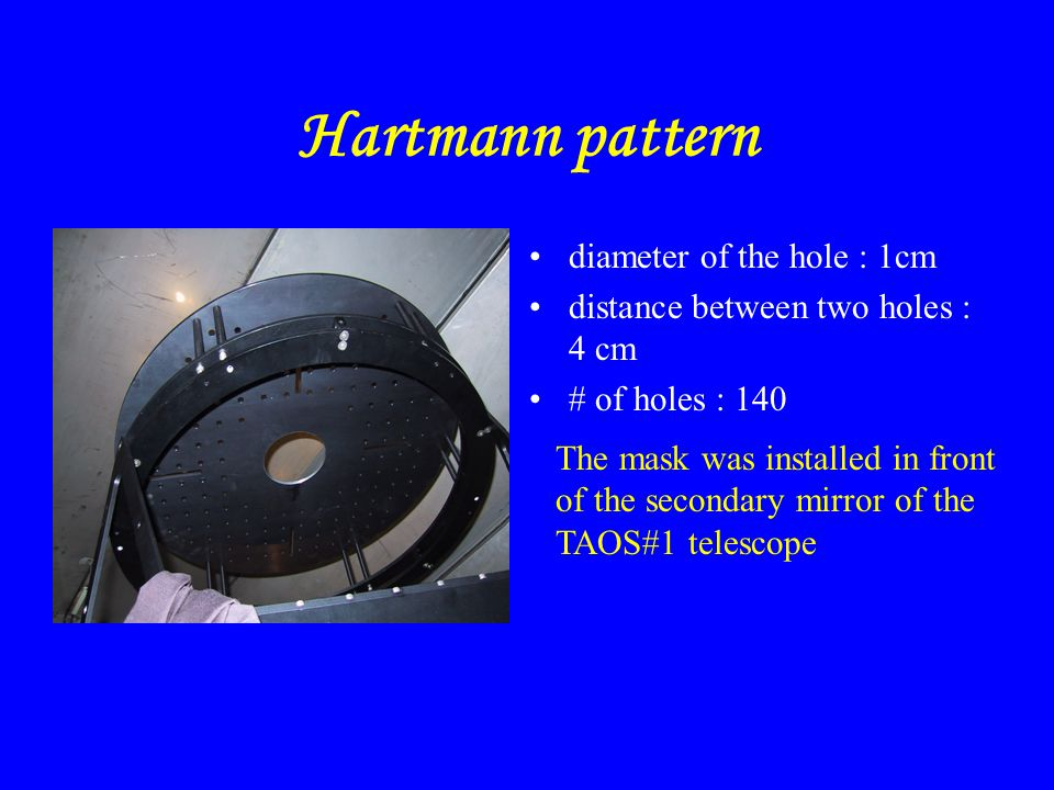 Hartmann pattern diameter of the hole : 1cm distance between two holes : 4 cm # of holes : 140 The mask was installed in front of the secondary mirror of the TAOS#1 telescope