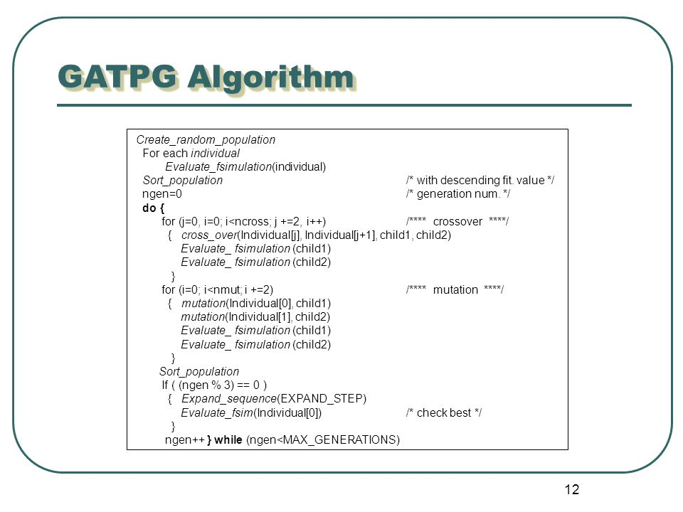 12 GATPG Algorithm Create_random_population For each individual Evaluate_fsimulation(individual) Sort_population/* with descending fit. value */ ngen=