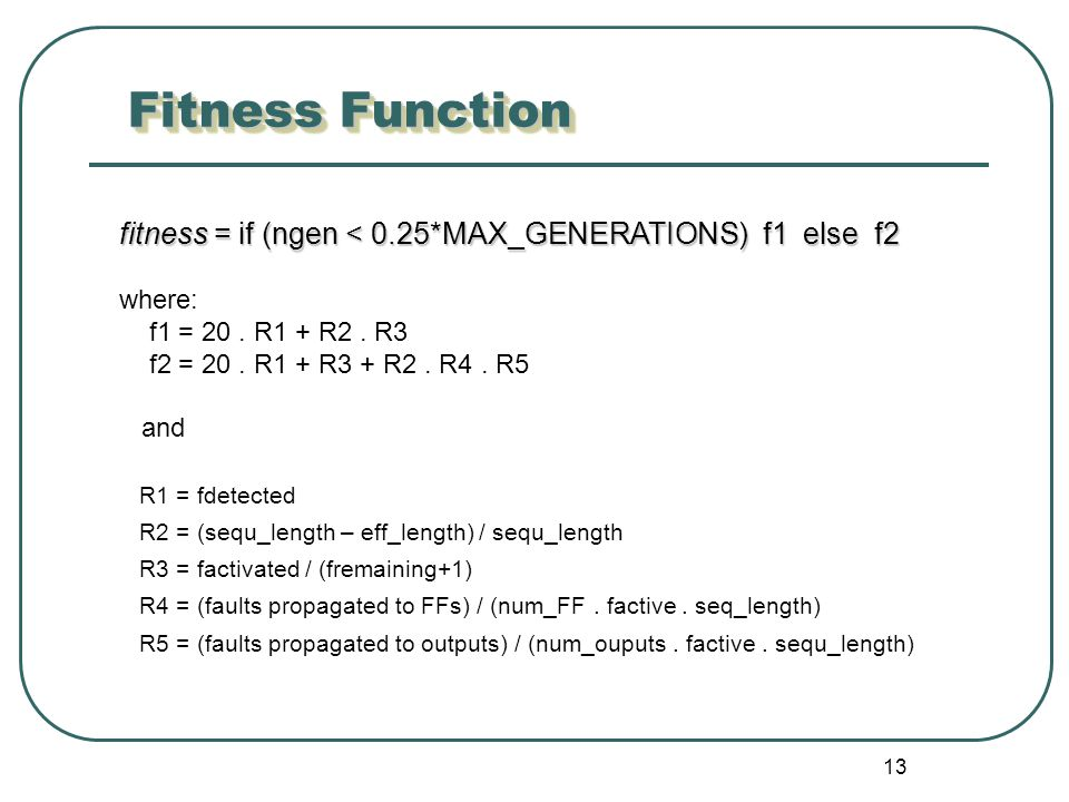 13 Fitness Function fitness = if (ngen < 0.25*MAX_GENERATIONS) f1 else f2 where: f1 = 20.