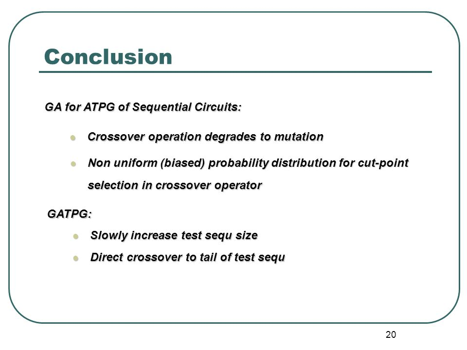 20 Conclusion Non uniform (biased) probability distribution for cut-point selection in crossover operator Non uniform (biased) probability distribution for cut-point selection in crossover operator Crossover operation degrades to mutation Crossover operation degrades to mutation GA for ATPG of Sequential Circuits: GATPG: Slowly increase test sequ size Slowly increase test sequ size Direct crossover to tail of test sequ Direct crossover to tail of test sequ