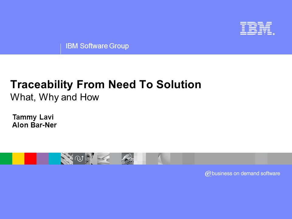 IBM Software Group ® Traceability From Need To Solution What, Why and How Tammy Lavi Alon Bar-Ner