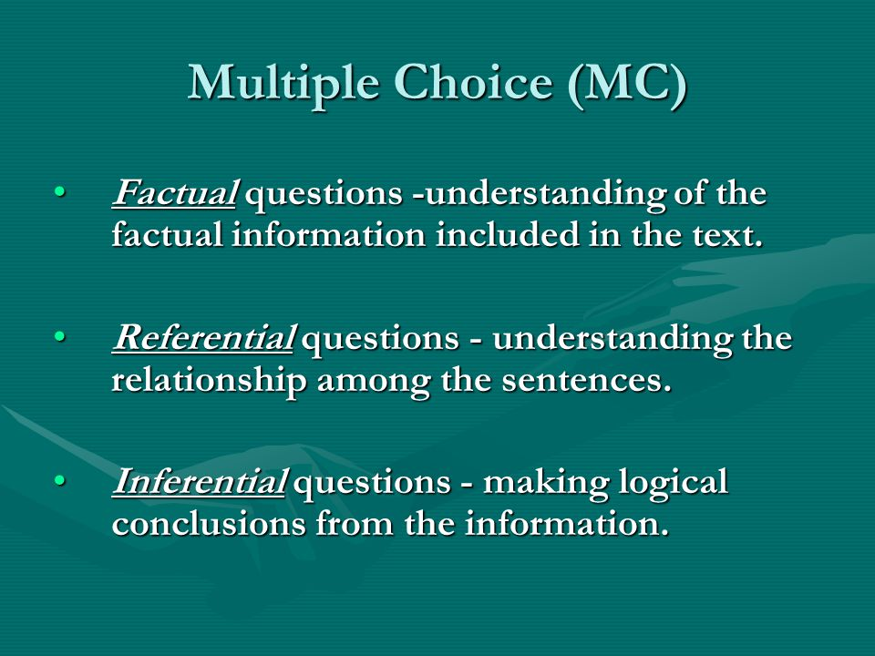 Multiple Choice (MC) Factual questions -understanding of the factual information included in the text.Factual questions -understanding of the factual information included in the text.