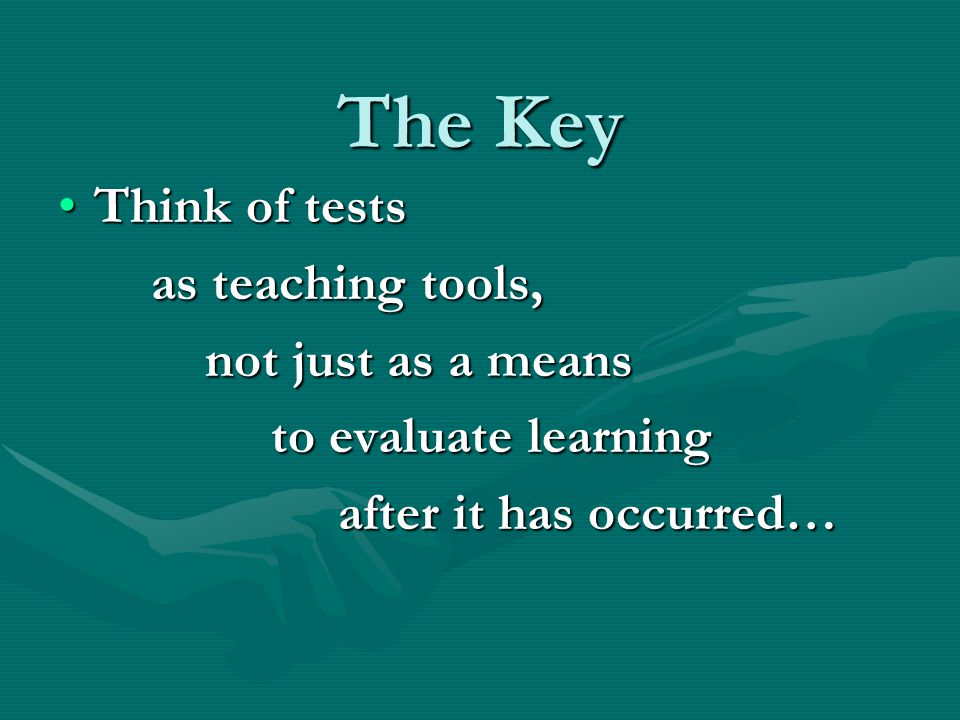 The Key Think of testsThink of tests as teaching tools, as teaching tools, not just as a means not just as a means to evaluate learning to evaluate learning after it has occurred… after it has occurred…