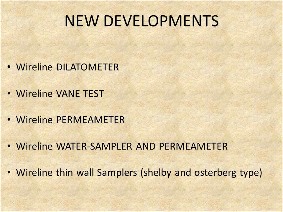 NEW DEVELOPMENTS Wireline DILATOMETER Wireline VANE TEST Wireline PERMEAMETER Wireline WATER-SAMPLER AND PERMEAMETER Wireline thin wall Samplers (shelby and osterberg type)