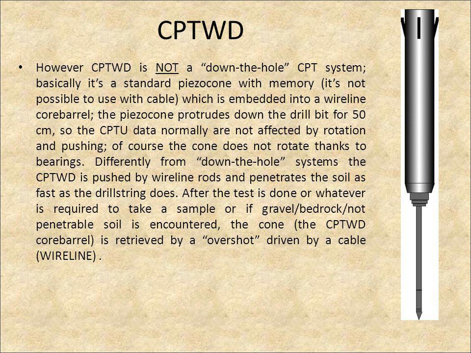 CPTWD However CPTWD is NOT a down-the-hole CPT system; basically its a standard piezocone with memory (its not possible to use with cable) which is embedded into a wireline corebarrel; the piezocone protrudes down the drill bit for 50 cm, so the CPTU data normally are not affected by rotation and pushing; of course the cone does not rotate thanks to bearings.