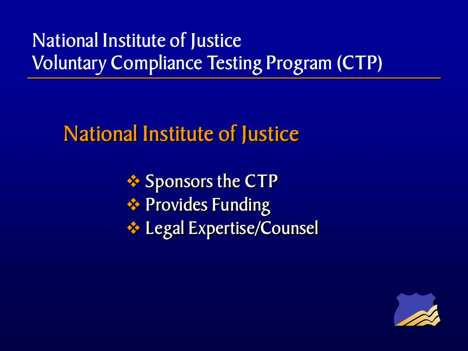 National Institute of Justice Sponsors the CTP Provides Funding Legal Expertise/Counsel National Institute of Justice Sponsors the CTP Provides Funding Legal Expertise/Counsel National Institute of Justice Voluntary Compliance Testing Program (CTP)