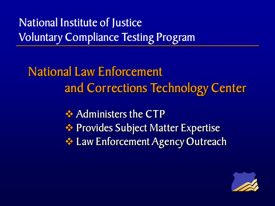 National Law Enforcement and Corrections Technology Center Administers the CTP Provides Subject Matter Expertise Law Enforcement Agency Outreach National Law Enforcement and Corrections Technology Center Administers the CTP Provides Subject Matter Expertise Law Enforcement Agency Outreach National Institute of Justice Voluntary Compliance Testing Program