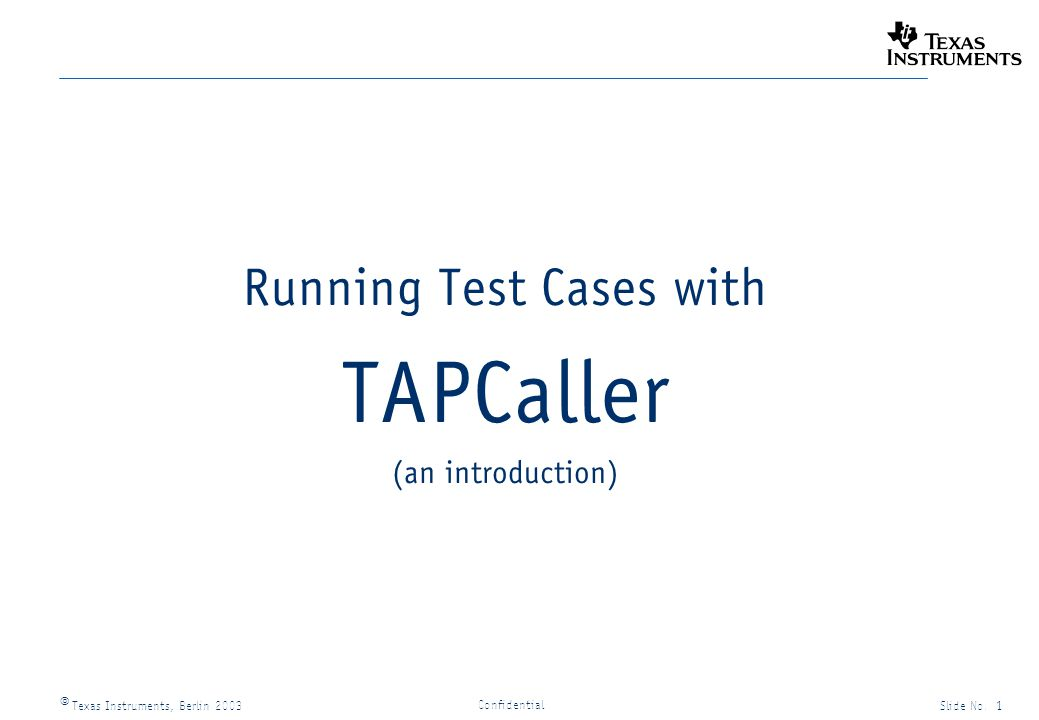 Texas Instruments, Berlin 2003Slide No. 1 Confidential Running Test Cases with TAPCaller (an introduction)