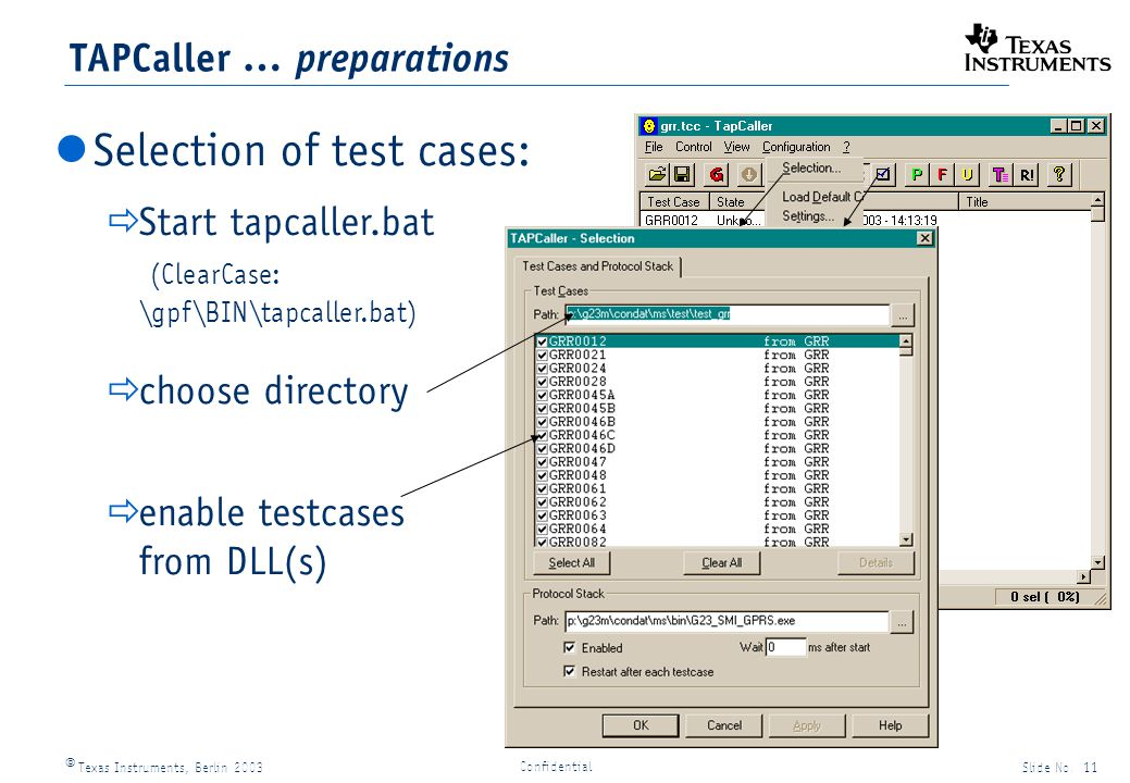 Texas Instruments, Berlin 2003Slide No. 11 Confidential TAPCaller … preparations Selection of test cases: Start tapcaller.bat (ClearCase: \gpf\BIN\tap