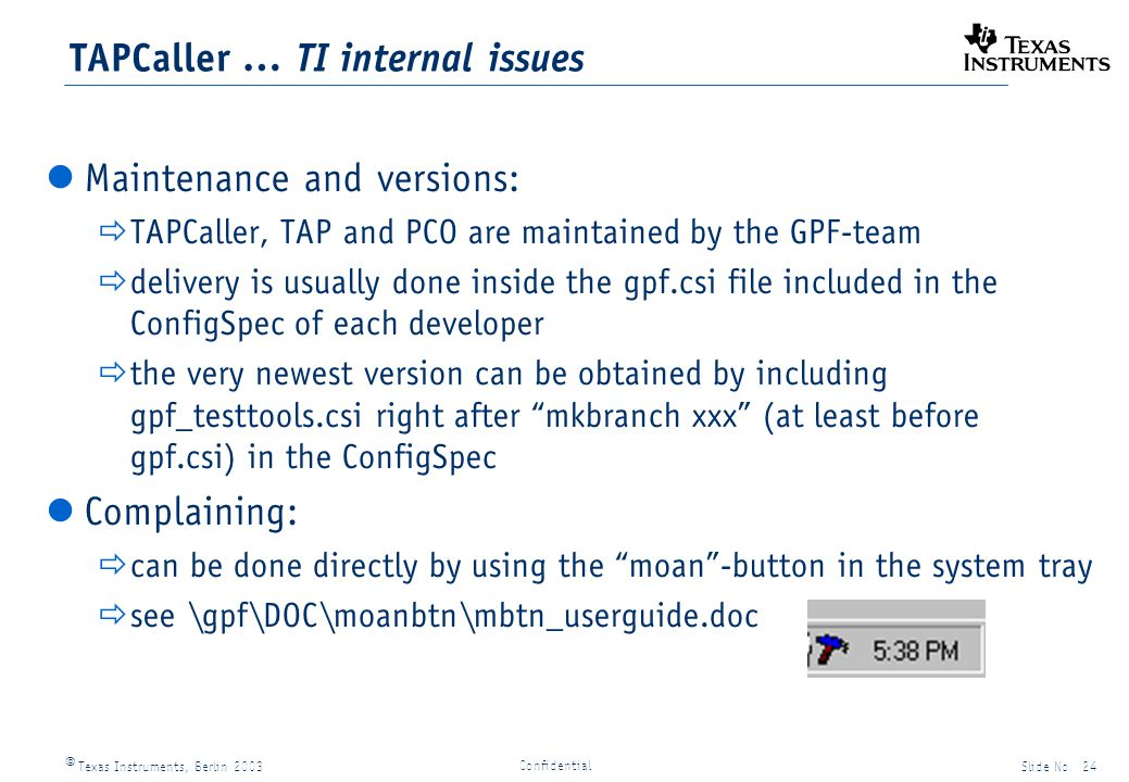 Texas Instruments, Berlin 2003Slide No. 24 Confidential TAPCaller … TI internal issues Maintenance and versions: TAPCaller, TAP and PCO are maintained