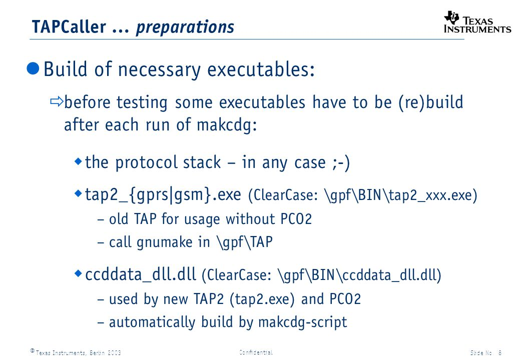 Texas Instruments, Berlin 2003Slide No. 8 Confidential TAPCaller … preparations Build of necessary executables: before testing some executables have t