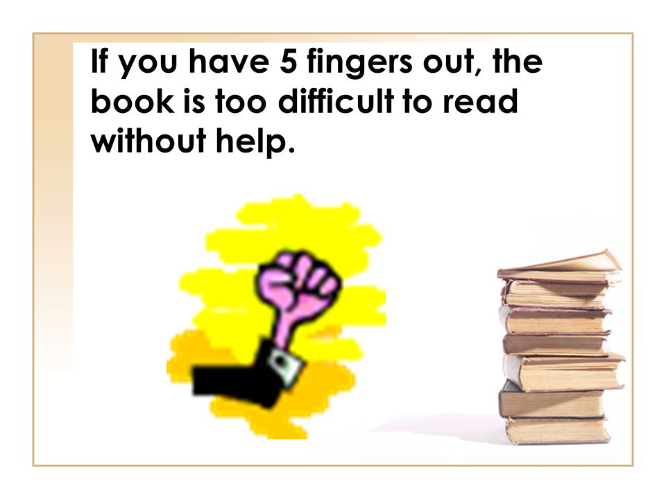 If you have 5 fingers out, the book is too difficult to read without help.