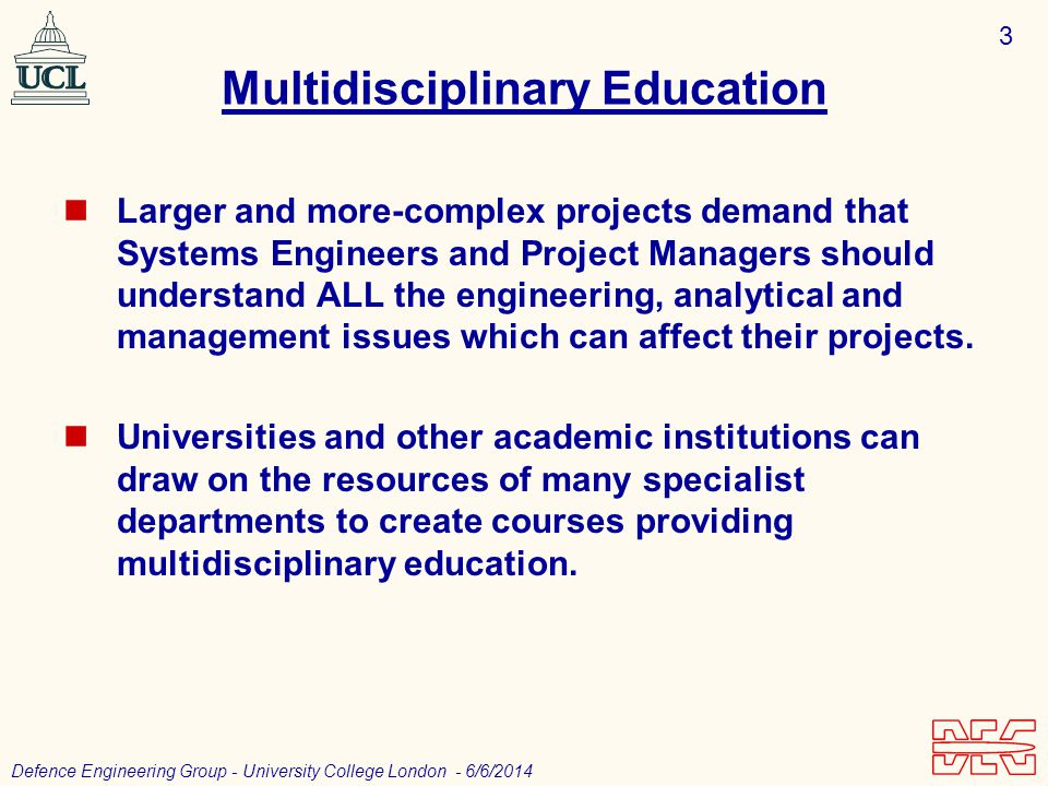 3 Defence Engineering Group - University College London - 6/6/2014 Multidisciplinary Education Larger and more-complex projects demand that Systems Engineers and Project Managers should understand ALL the engineering, analytical and management issues which can affect their projects.
