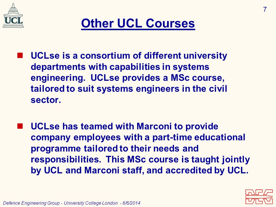 7 Defence Engineering Group - University College London - 6/6/2014 Other UCL Courses UCLse is a consortium of different university departments with capabilities in systems engineering.