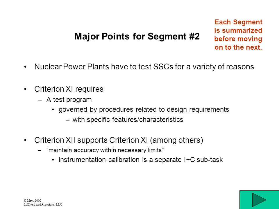 © May, 2002 LeBlond and Associates, LLC Major Points for Segment #2 Nuclear Power Plants have to test SSCs for a variety of reasons Criterion XI requires –A test program governed by procedures related to design requirements –with specific features/characteristics Criterion XII supports Criterion XI (among others) –maintain accuracy within necessary limits instrumentation calibration is a separate I+C sub-task Each Segment is summarized before moving on to the next.