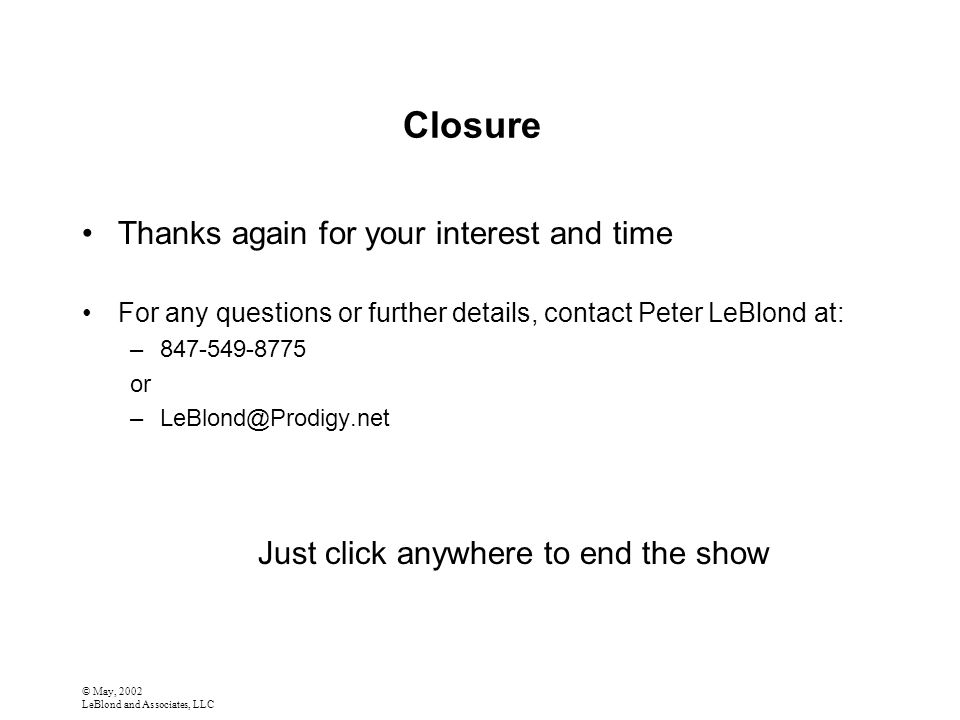 © May, 2002 LeBlond and Associates, LLC Closure Thanks again for your interest and time For any questions or further details, contact Peter LeBlond at: –847-549-8775 or –LeBlond@Prodigy.net Just click anywhere to end the show