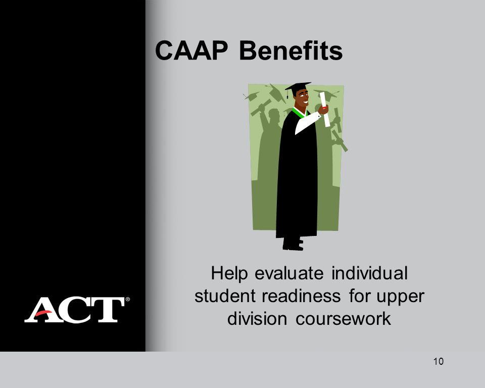 10 CAAP Benefits Help evaluate individual student readiness for upper division coursework