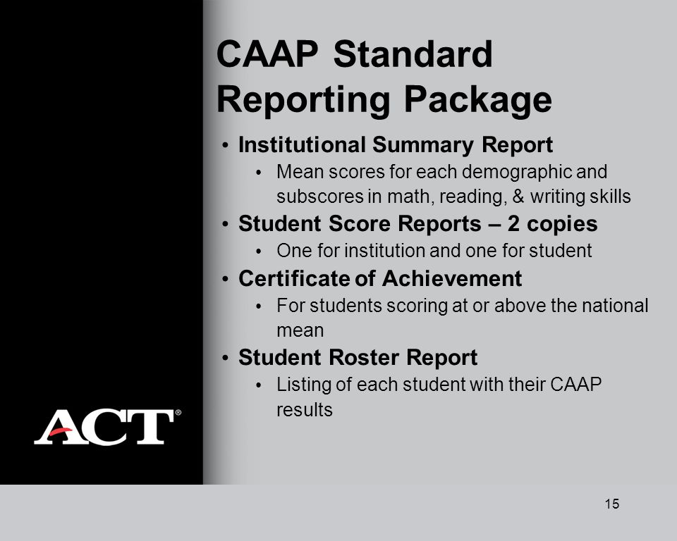 15 CAAP Standard Reporting Package Institutional Summary Report Mean scores for each demographic and subscores in math, reading, & writing skills Student Score Reports – 2 copies One for institution and one for student Certificate of Achievement For students scoring at or above the national mean Student Roster Report Listing of each student with their CAAP results