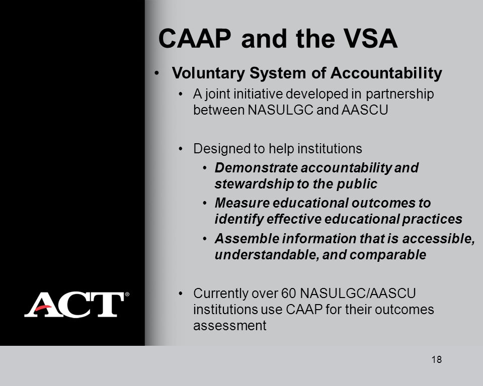 18 CAAP and the VSA Voluntary System of Accountability A joint initiative developed in partnership between NASULGC and AASCU Designed to help institutions Demonstrate accountability and stewardship to the public Measure educational outcomes to identify effective educational practices Assemble information that is accessible, understandable, and comparable Currently over 60 NASULGC/AASCU institutions use CAAP for their outcomes assessment