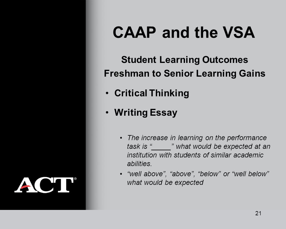 21 CAAP and the VSA Student Learning Outcomes Freshman to Senior Learning Gains Critical Thinking Writing Essay The increase in learning on the performance task is _____ what would be expected at an institution with students of similar academic abilities.